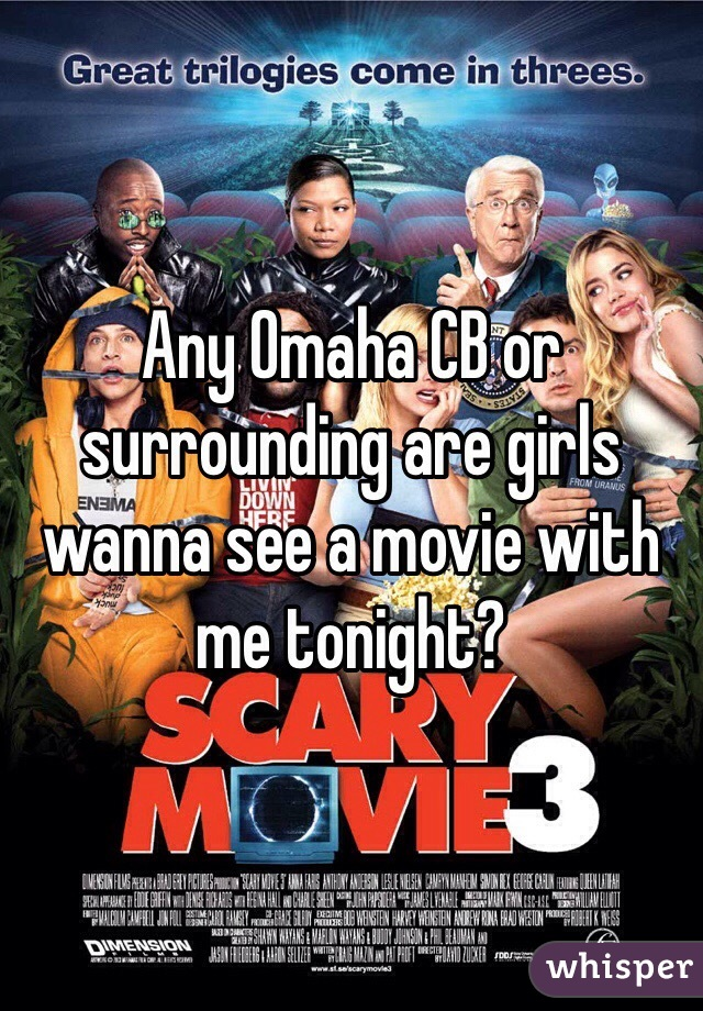 Any Omaha CB or surrounding are girls wanna see a movie with me tonight?