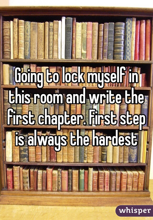 Going to lock myself in this room and write the first chapter. First step is always the hardest