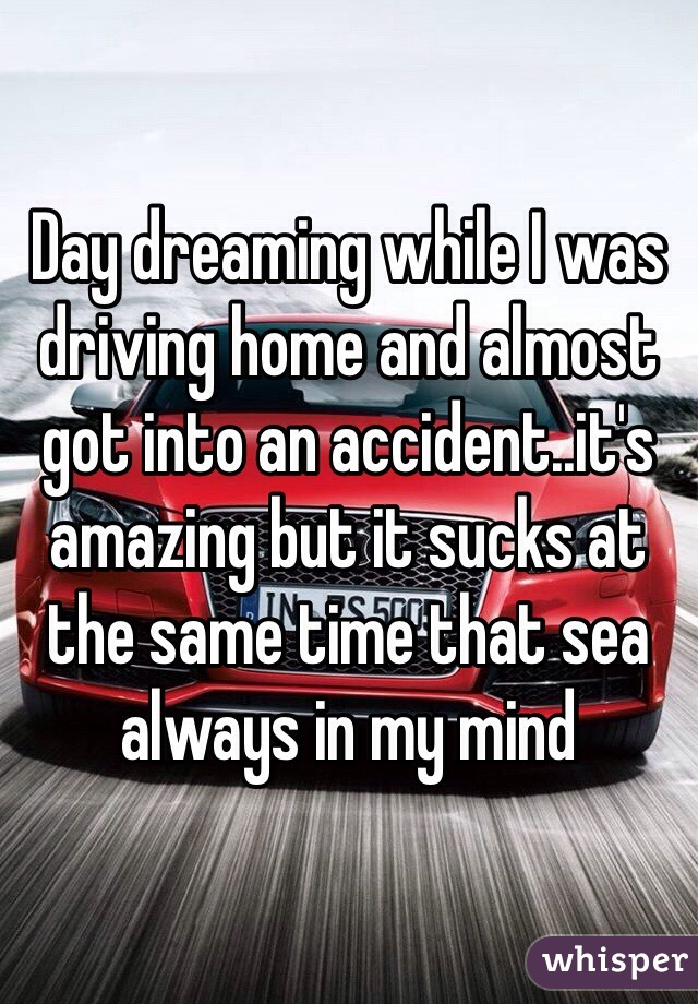 Day dreaming while I was driving home and almost got into an accident..it's amazing but it sucks at the same time that sea always in my mind