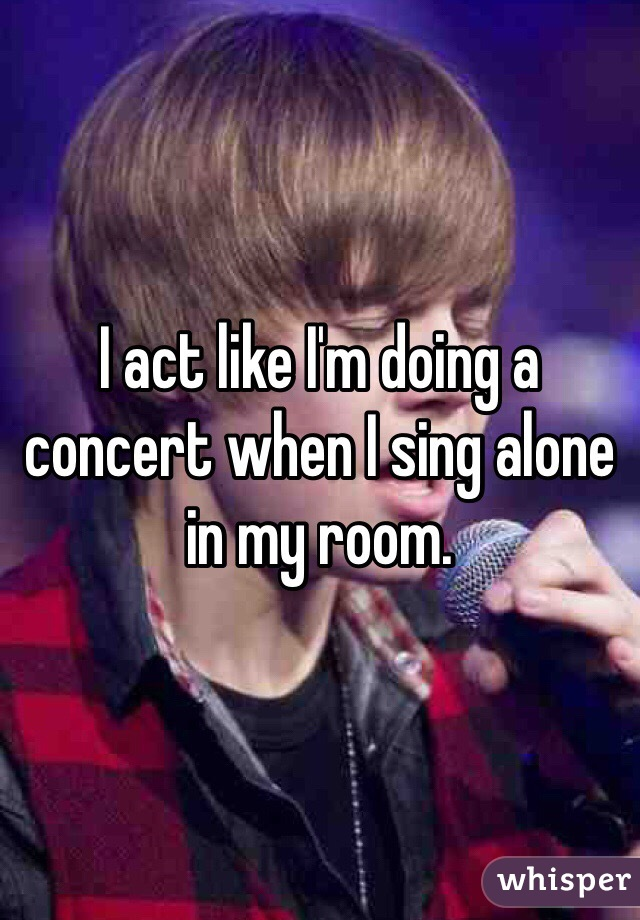 I act like I'm doing a concert when I sing alone in my room.