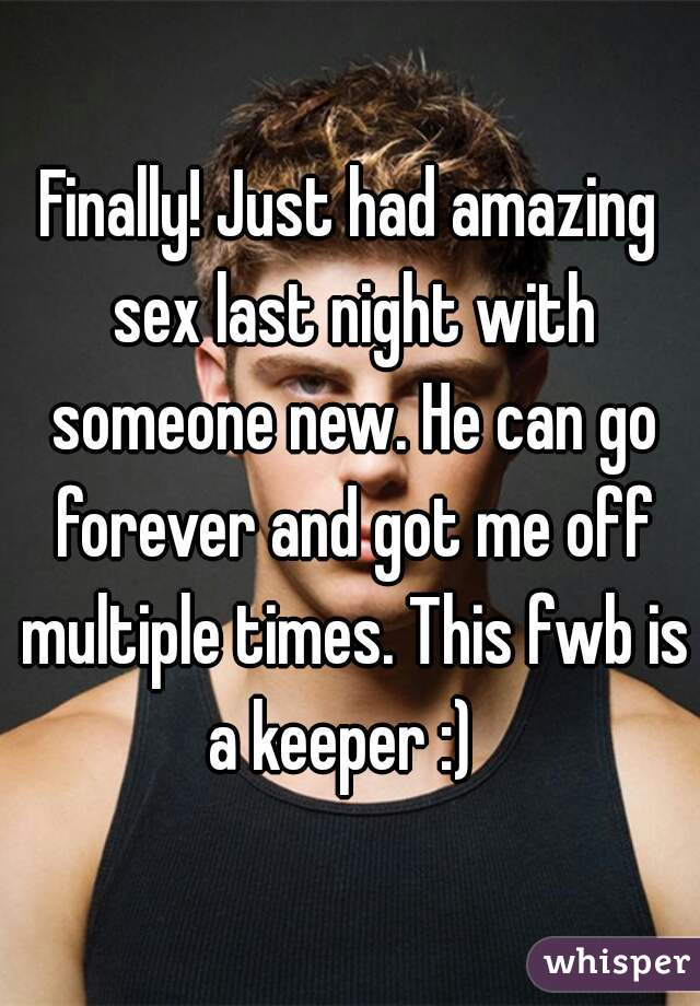 Finally! Just had amazing sex last night with someone new. He can go forever and got me off multiple times. This fwb is a keeper :)
