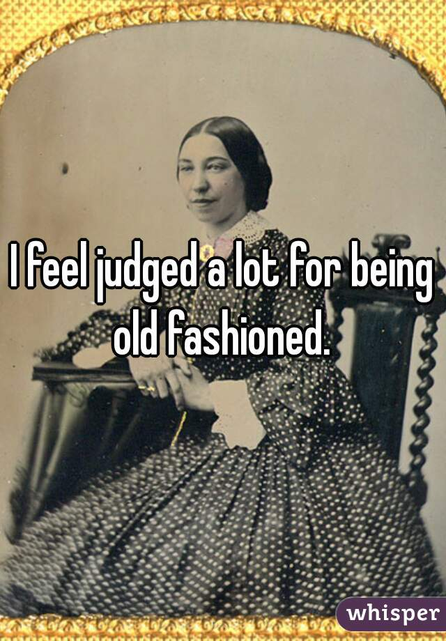 I feel judged a lot for being old fashioned.