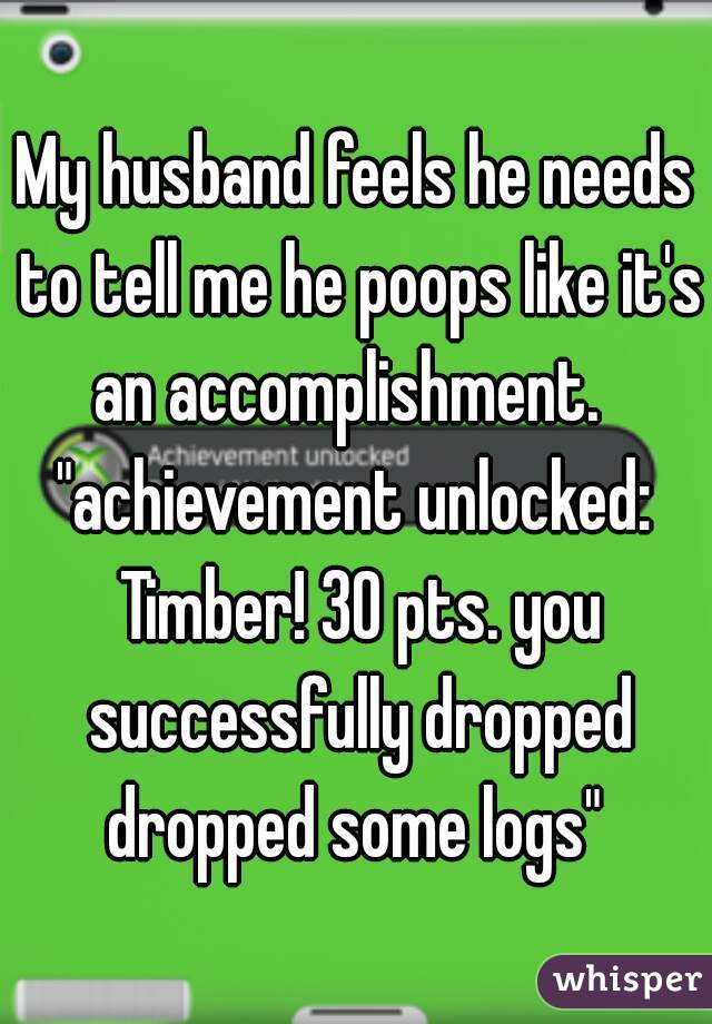 """My husband feels he needs to tell me he poops like it's an accomplishment.   """"achievement unlocked: Timber! 30 pts. you successfully dropped dropped some logs"""""""
