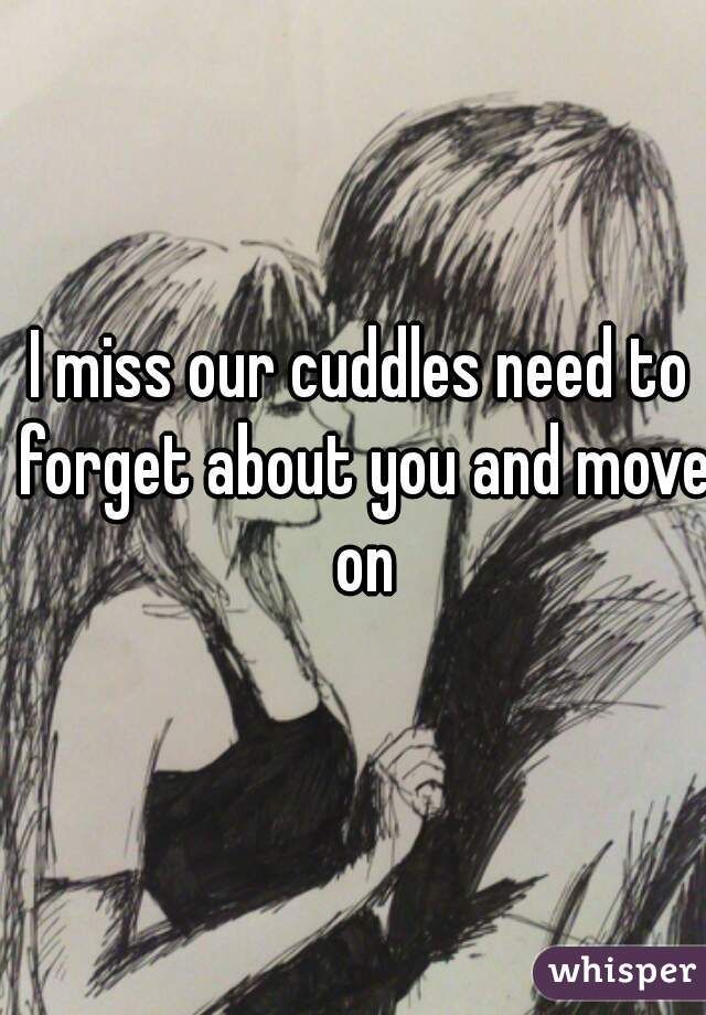 I miss our cuddles need to forget about you and move on