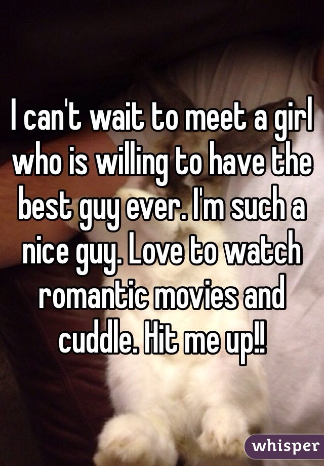 I can't wait to meet a girl who is willing to have the best guy ever. I'm such a nice guy. Love to watch romantic movies and cuddle. Hit me up!!