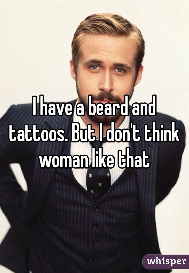 I have a beard and tattoos. But I don't think woman like that