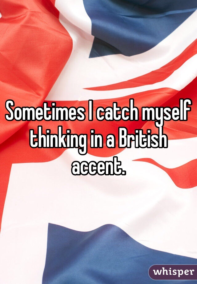 Sometimes I catch myself thinking in a British accent.