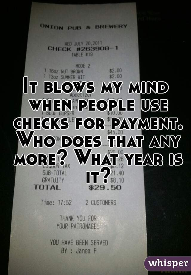 It blows my mind when people use checks for payment. Who does that any more? What year is it?