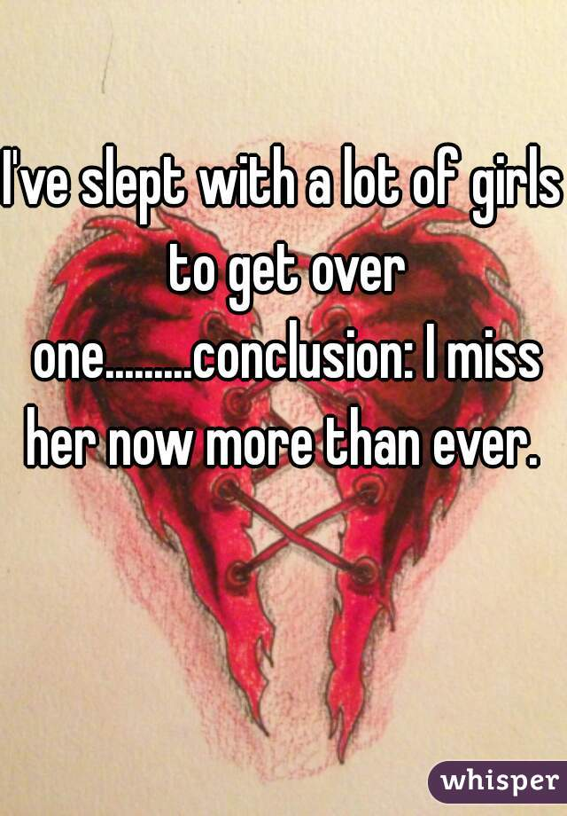 I've slept with a lot of girls to get over one.........conclusion: I miss her now more than ever.