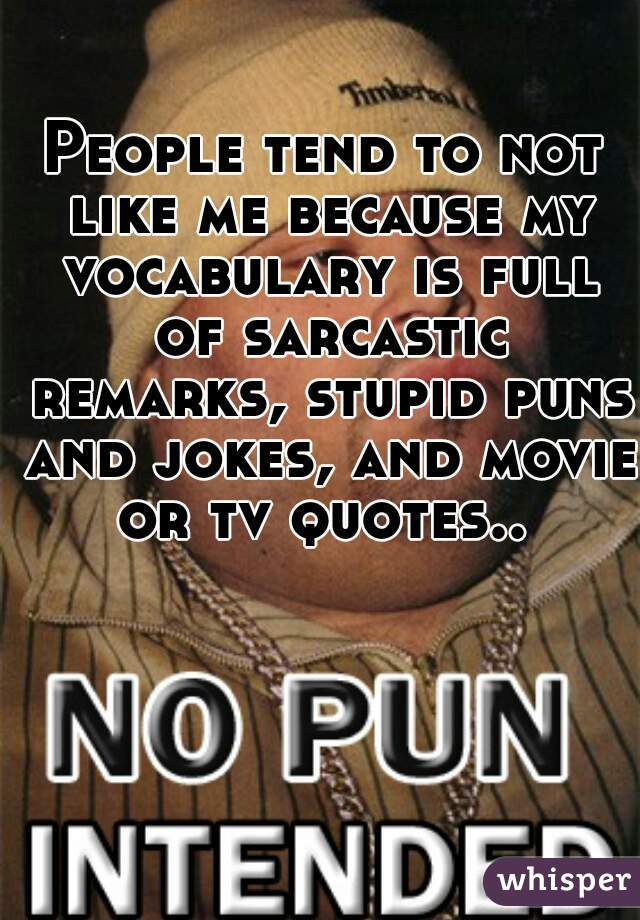 People tend to not like me because my vocabulary is full of sarcastic remarks, stupid puns and jokes, and movie or tv quotes..