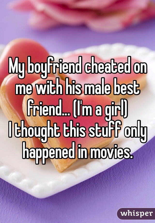 My boyfriend cheated on me with his male best friend... (I'm a girl)  I thought this stuff only happened in movies.