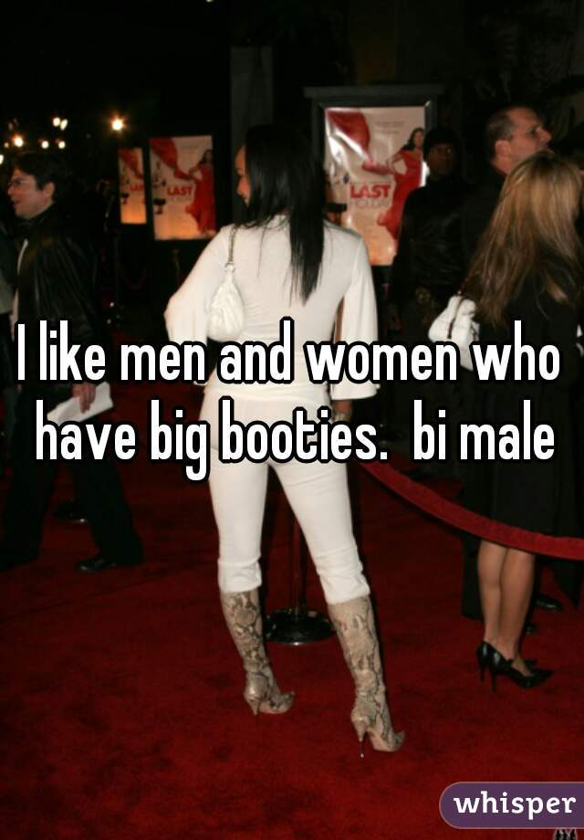I like men and women who have big booties.  bi male