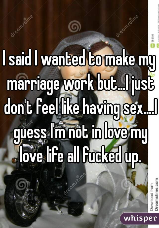 I said I wanted to make my marriage work but...I just don't feel like having sex....I guess I'm not in love my love life all fucked up.