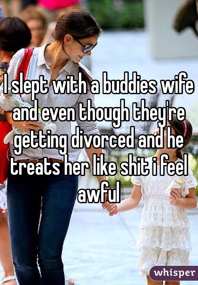 I slept with a buddies wife and even though they're getting divorced and he treats her like shit i feel awful