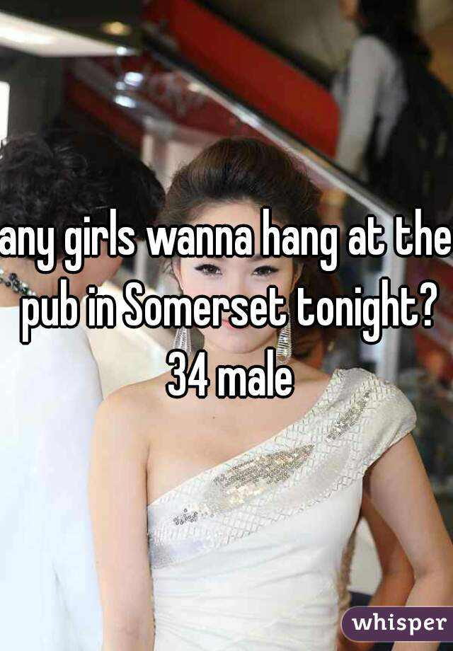 any girls wanna hang at the pub in Somerset tonight? 34 male