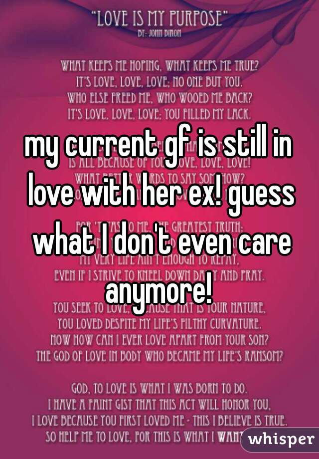 my current gf is still in love with her ex! guess what I don't even care anymore!