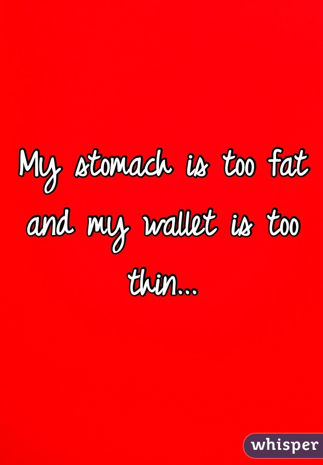 My stomach is too fat and my wallet is too thin...