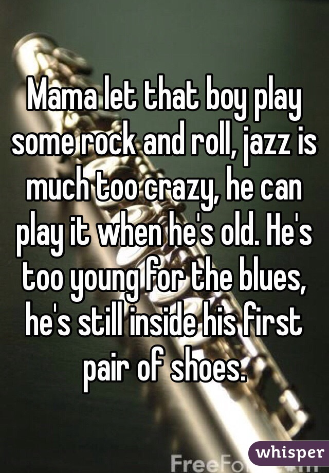 Mama let that boy play some rock and roll, jazz is much too crazy, he can play it when he's old. He's too young for the blues, he's still inside his first pair of shoes.