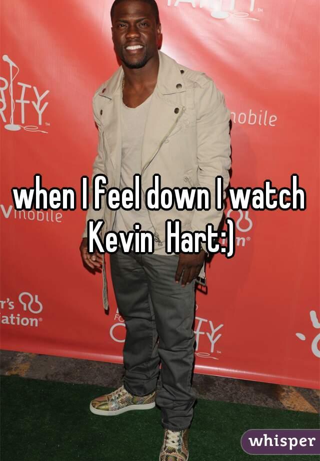 when I feel down I watch Kevin  Hart:)