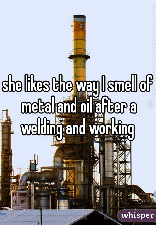 she likes the way I smell of metal and oil after a welding and working