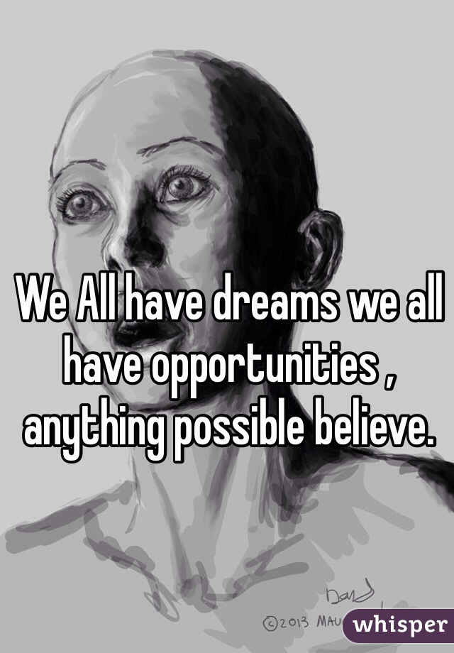 We All have dreams we all have opportunities , anything possible believe.