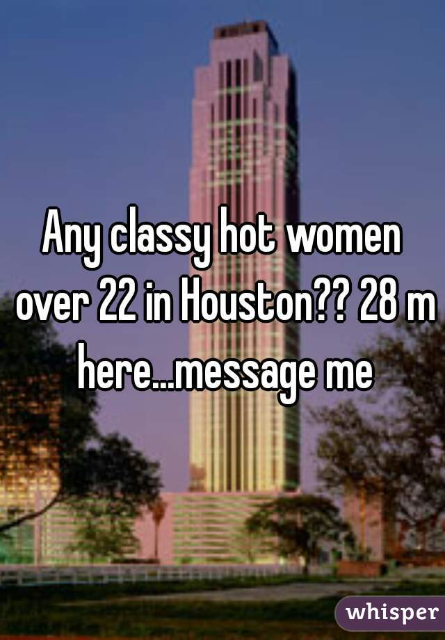 Any classy hot women over 22 in Houston?? 28 m here...message me