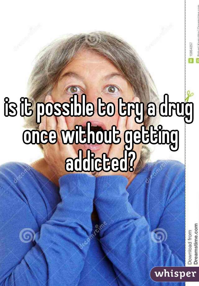 is it possible to try a drug once without getting addicted?