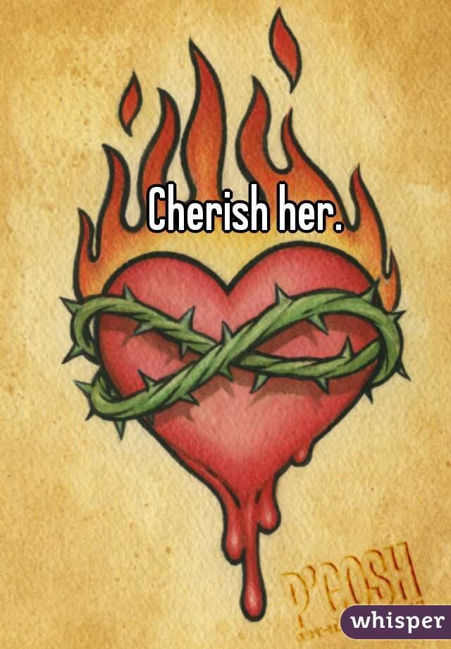 Cherish her.