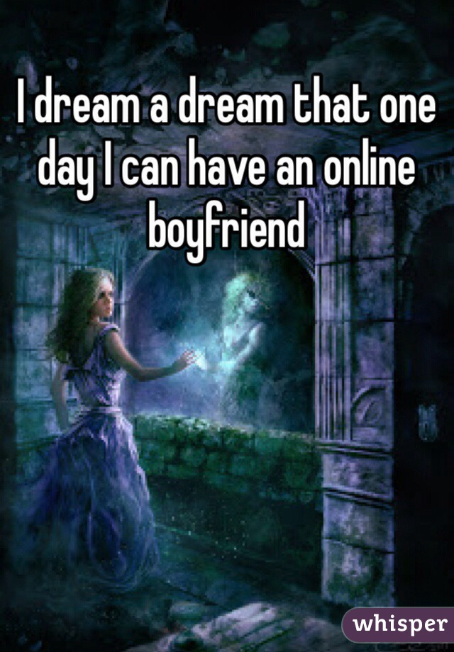 I dream a dream that one day I can have an online boyfriend