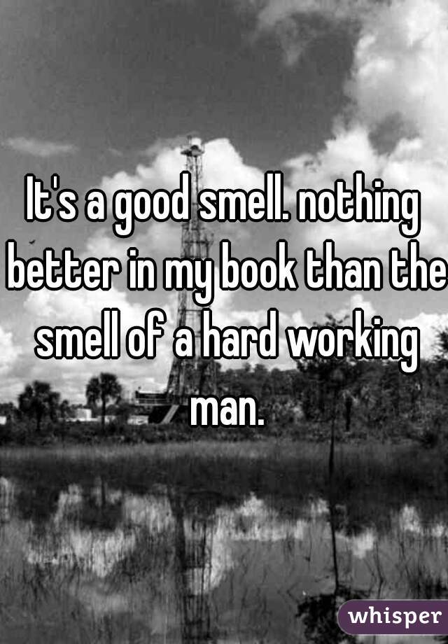 It's a good smell. nothing better in my book than the smell of a hard working man.