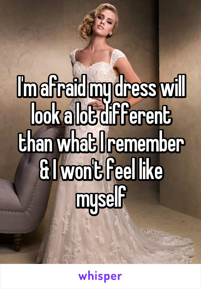 I'm afraid my dress will look a lot different than what I remember & I won't feel like myself