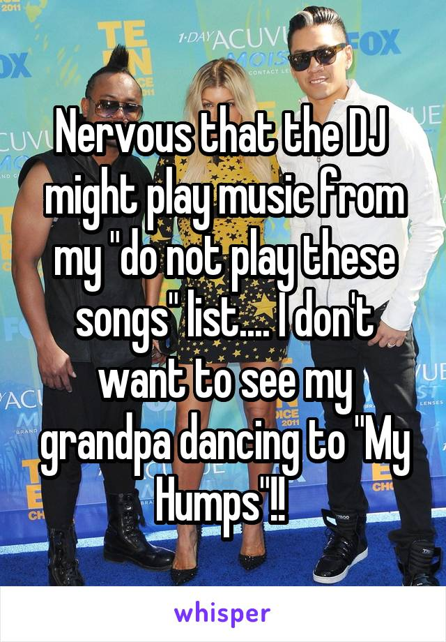 """Nervous that the DJ  might play music from my """"do not play these songs"""" list.... I don't want to see my grandpa dancing to """"My Humps""""!!"""