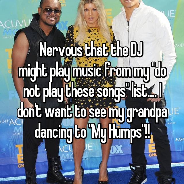 "Nervous that the DJ  might play music from my ""do not play these songs"" list.... I don't want to see my grandpa dancing to ""My Humps""!!"