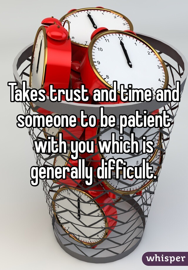 Takes trust and time and someone to be patient with you which is generally difficult.