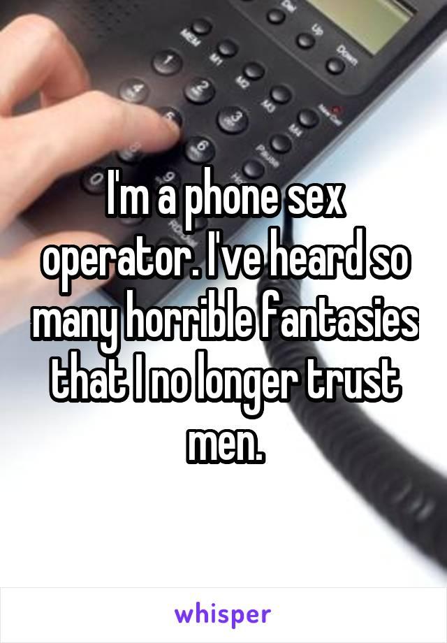 I'm a phone sex operator. I've heard so many horrible fantasies that I no longer trust men.