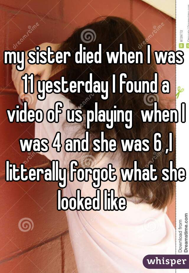 my sister died when I was 11 yesterday I found a video of us playing  when I was 4 and she was 6 ,I litterally forgot what she looked like