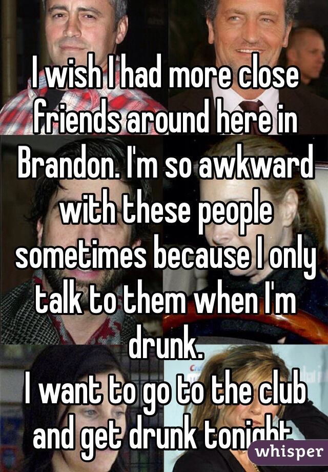 I wish I had more close friends around here in Brandon. I'm so awkward with these people sometimes because I only talk to them when I'm drunk.  I want to go to the club and get drunk tonight.
