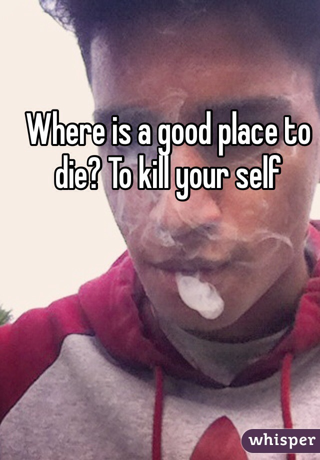Where is a good place to die? To kill your self