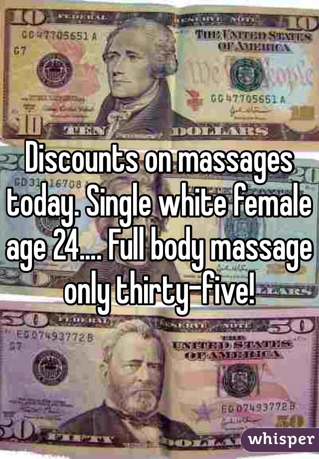 Discounts on massages today. Single white female age 24.... Full body massage only thirty-five!