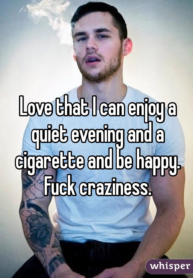 Love that I can enjoy a quiet evening and a cigarette and be happy. Fuck craziness.