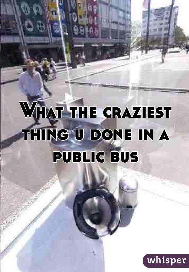 What the craziest thing u done in a public bus