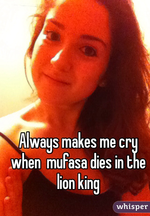Always makes me cry when  mufasa dies in the lion king