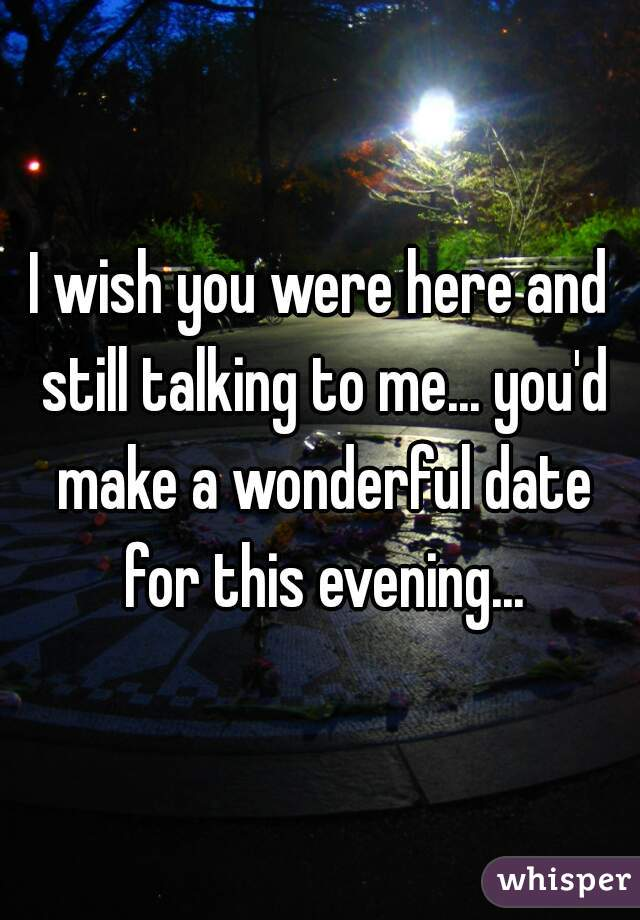 I wish you were here and still talking to me... you'd make a wonderful date for this evening...