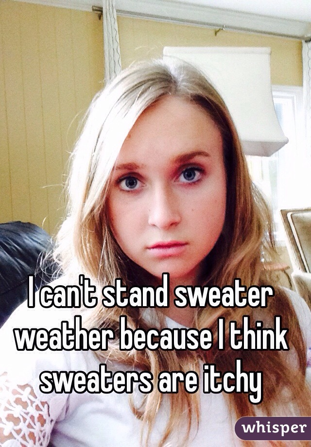 I can't stand sweater weather because I think sweaters are itchy