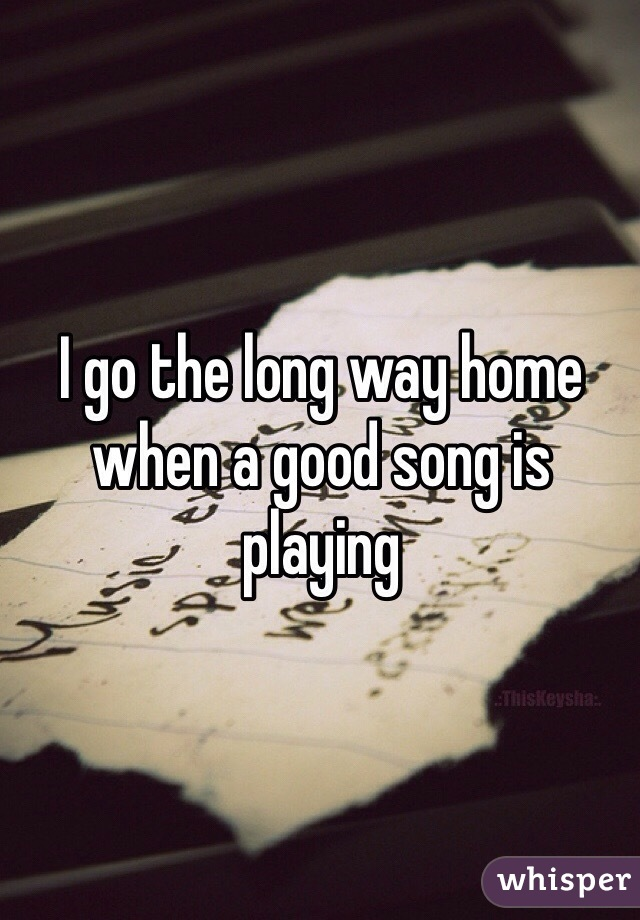 I go the long way home when a good song is playing