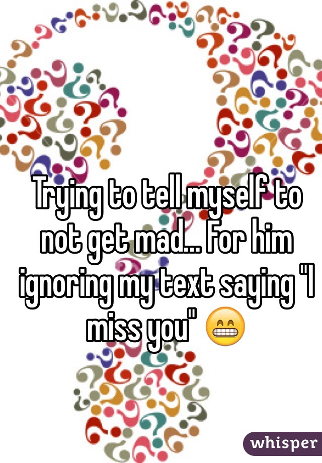 """Trying to tell myself to not get mad... For him ignoring my text saying """"I miss you"""" 😁"""