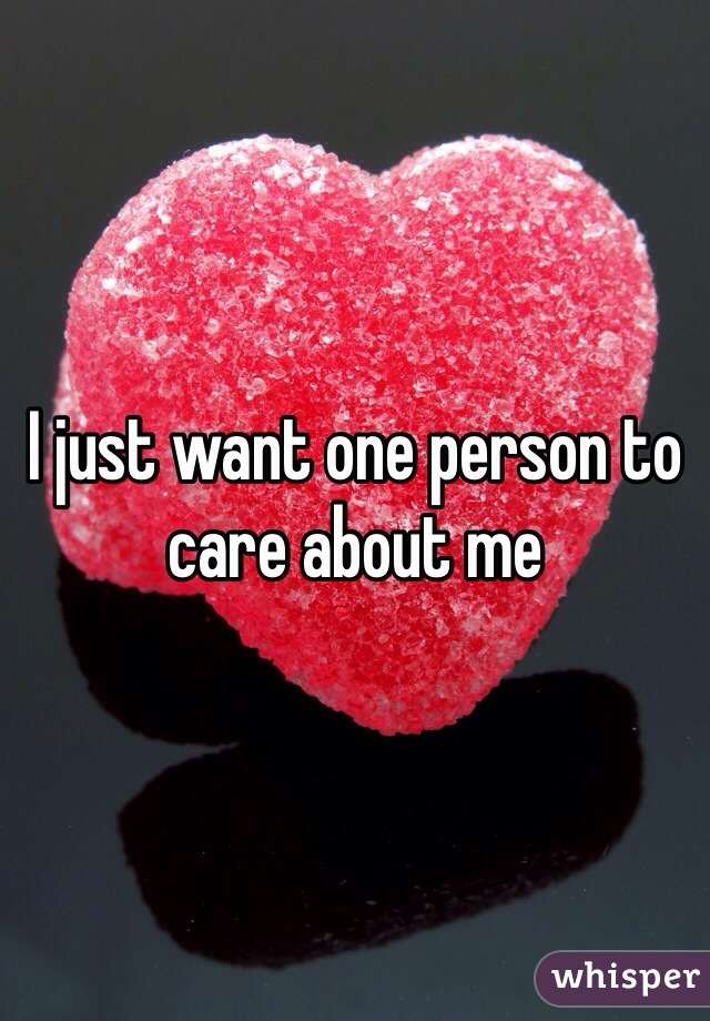 I just want one person to care about me