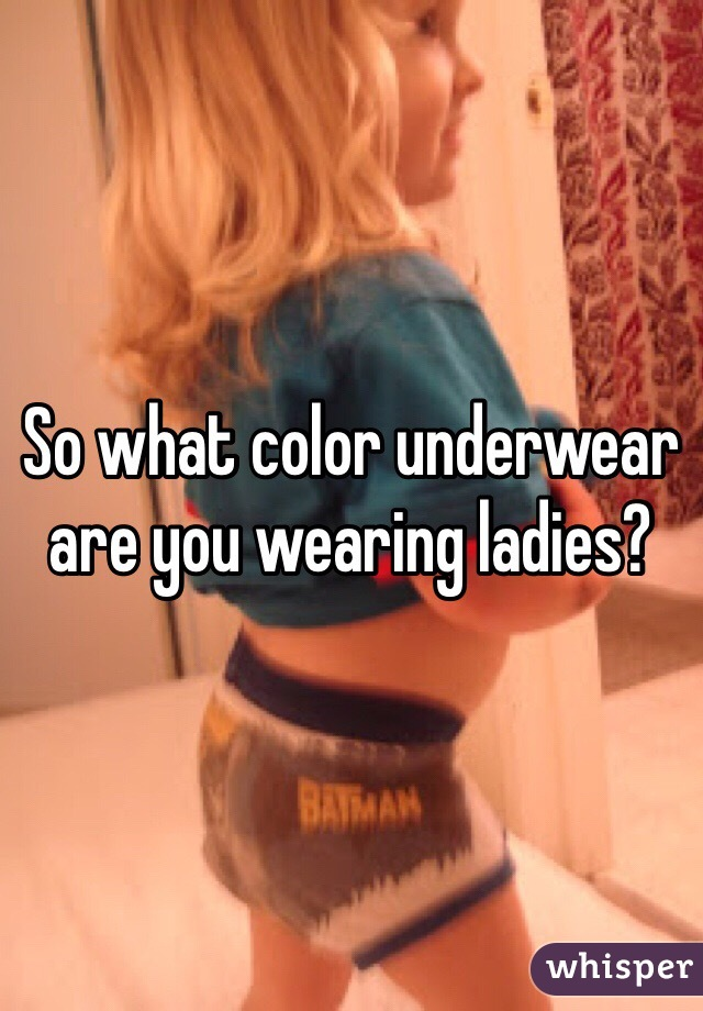 So what color underwear are you wearing ladies?