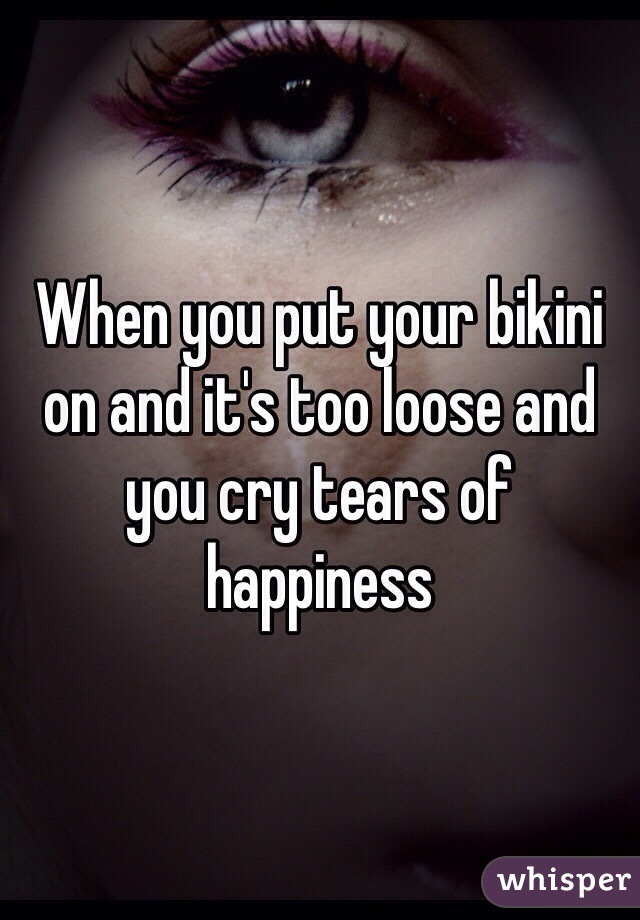 When you put your bikini on and it's too loose and you cry tears of happiness