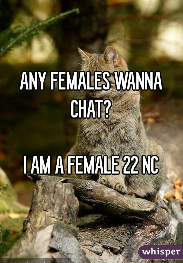 ANY FEMALES WANNA CHAT?   I AM A FEMALE 22 NC